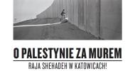 O Palestynie za murem. Raja Shehadeh w Katowicach.